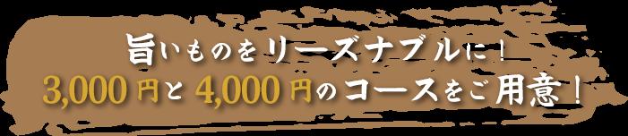 旨いものをリーズナブルに! 3,000 円と4,000 円のコースをご用意!